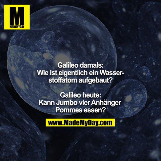 Galileo damals: Wie ist eigentlich ein Wasserstoffatom aufgebaut?<br /> <br /> Galileo heute: Kann Jumbo vier Anhänger Pommes essen?