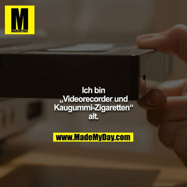"""Ich bin """"Videorecorder und Kaugummi-Zigaretten"""" alt."""