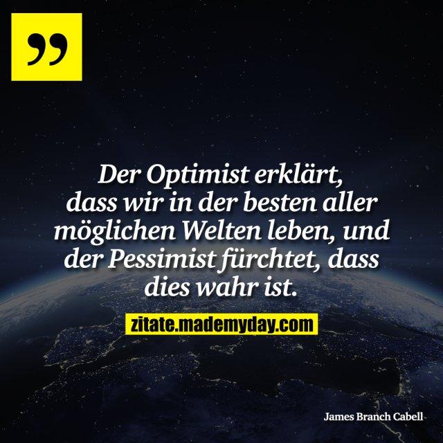 Der Optimist erklärt, dass wir in der besten aller möglichen Welten leben, und der Pessimist fürchtet, dass dies wahr ist.