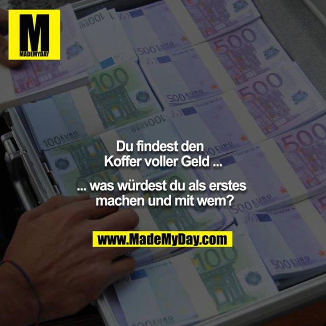 Du findest den Koffer voller Geld ... <br /> ... was würdest du als erstes machen und mit wem?