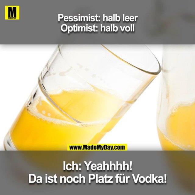 Pessimist: halb leer<br /> Optimist: halb voll<br /> <br /> Ich: Yeahhhh! Da ist noch Platz für Vodka!
