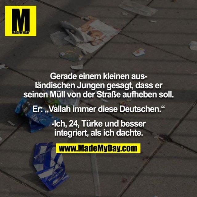 """Gerade einem kleinen ausländischen Jungen gesagt, dass er seinen Müll von der Straße aufheben soll.<br /> <br /> Er: """"Vallah immer diese Deutschen.""""<br /> <br /> -Ich, 24, Türke und besser integriert, als ich dachte."""