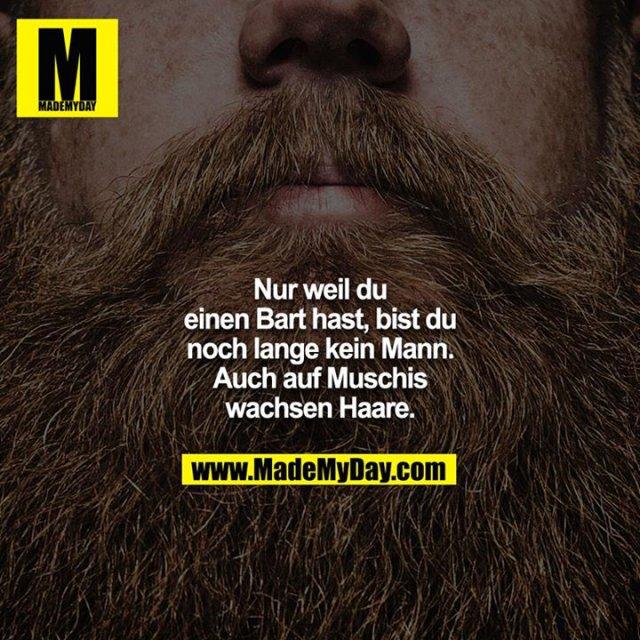 Nur weil du einen Bart hast, bist du noch lange kein Mann. Auch auf Muschis wachsen Haare.