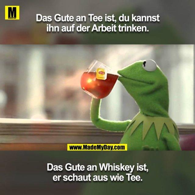 Das Gute an Tee ist, du kannst ihn auf der Arbeit trinken.<br /> Das Gute an Whiskey ist, er schaut aus wie Tee.