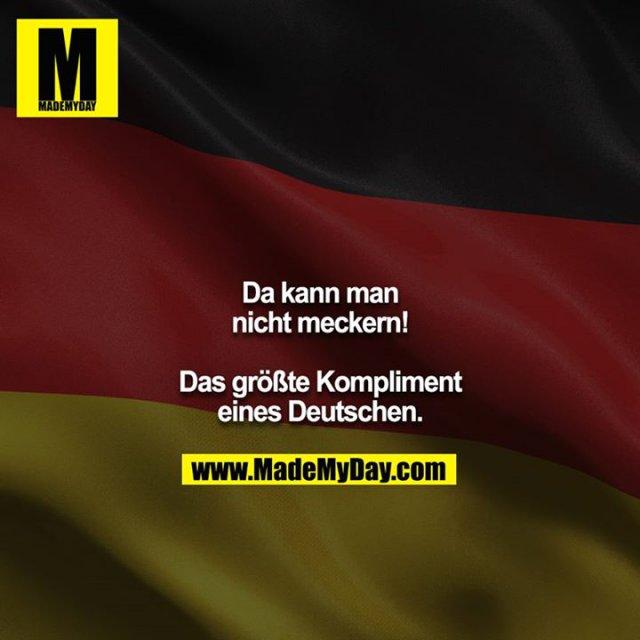 Da kann man nicht meckern! <br /> <br /> Das größte Kompliment eines Deutschen.