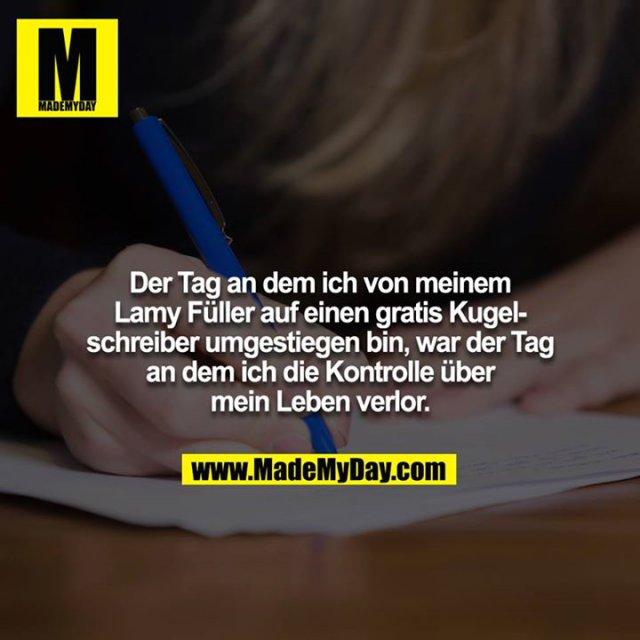 Der Tag an dem ich von meinem Lamy Füller auf einen gratis Kugelschreiber umgestiegen bin, war der Tag an dem ich die Kontrolle über mein Leben verlor.