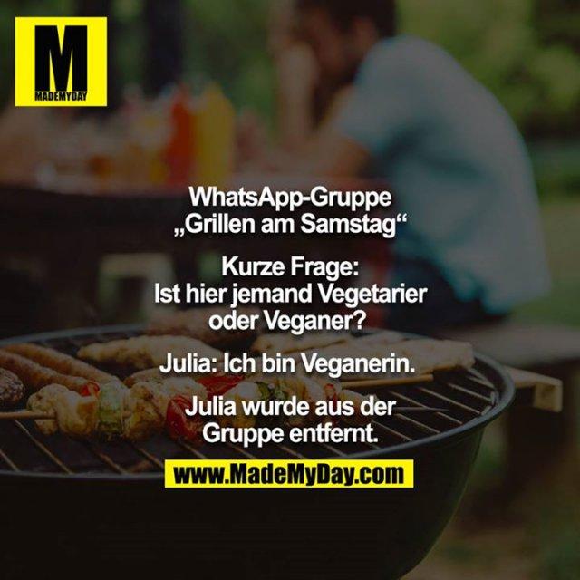 """WhatsApp-Gruppe """"Grillen am Samstag""""<br /> <br /> Kurze Frage: Ist hier jemand Vegetarier oder Veganer? <br /> <br /> Julia: Ich bin Veganerin. <br /> <br /> Julia wurde aus der Gruppe entfernt."""