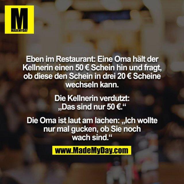 """Eben im Restaurant: Eine Oma hält der Kellnerin einen 50 € Schein hin und fragt, ob diese den Schein in drei 20 € Scheine<br /> wechseln kann.<br /> <br /> Die Kellnerin verdutzt: """"Das sind nur 50 €.""""<br /> <br /> Die Oma ist laut am lachen: """"Ich wollte nur mal gucken, ob Sie noch wach sind."""""""