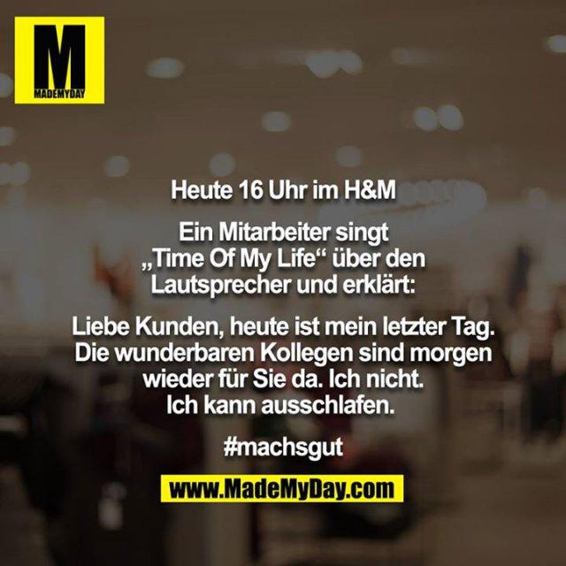 """Heute 16 Uhr im H&M<br /> <br /> Ein Mitarbeiter singt """"Time Of My Life"""" über den Lautsprecher und erklärt:<br /> <br /> Liebe Kunden, heute ist mein letzter Tag. Die wunderbaren Kollegen sind morgen wieder für Sie da. Ich nicht. Ich kann ausschlafen. <br /> <br /> #machsgut"""
