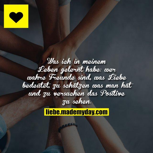 Was ich in meinem Leben gelernt habe: wer wahre Freunde sind, was Liebe bedeutet, zu schätzen was man hat und zu versuchen das Positive zu sehen.