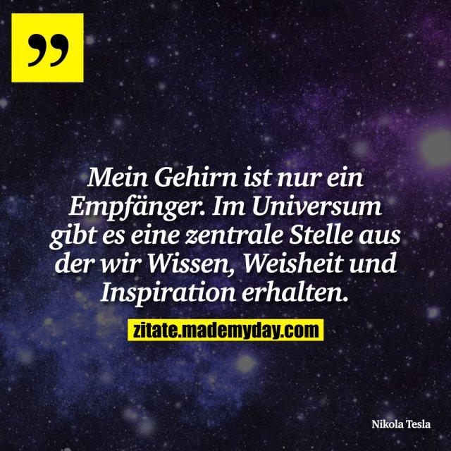 Mein Gehirn ist nur ein Empfänger. Im Universum gibt es eine zentrale Stelle aus der wir Wissen, Weisheit und Inspiration erhalten.