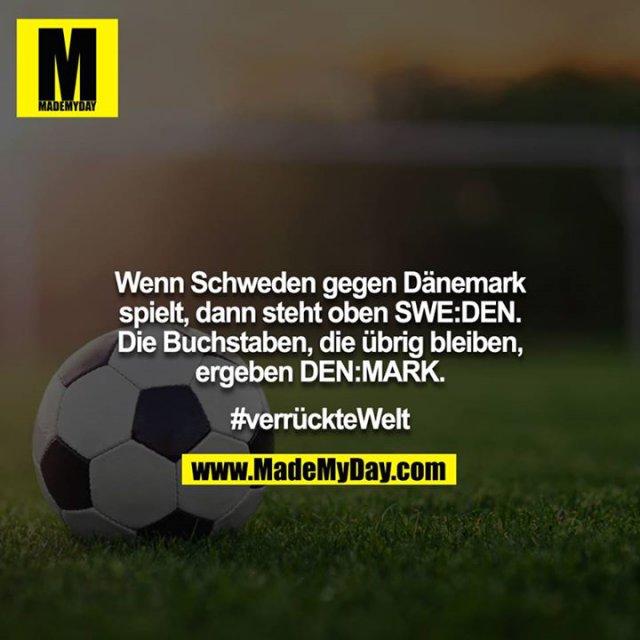 Wenn Schweden gegen Dänemark spielt, dann steht oben SWE:DEN. Die Buchstaben, die übrig bleiben, ergeben DEN:MARK.<br /> <br /> #verrückteWelt