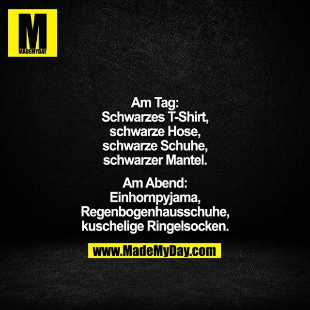 Am Tag:<br /> Schwarzes T-Shirt,<br /> schwarze Hose,<br /> schwarze Schuhe,<br /> schwarzer Mantel.<br /> <br /> Am Abend:<br /> Einhornpyjama,<br /> Regenbogenhausschuhe,<br /> kuschelige Ringelsocken.