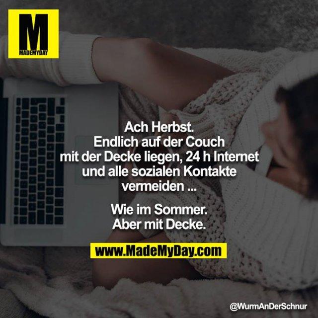 Ach Herbst.<br /> Endlich auf der Couch mit der Decke liegen, 24 h Internet und alle sozialen Kontakte vermeiden ...<br /> <br /> Wie im Sommer. Aber mit Decke.