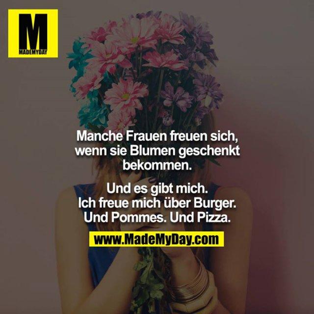 Manche Frauen freuen sich, wenn sie Blumen geschenkt bekommen.<br /> <br /> Und es gibt mich. Ich freue mich über Burger. Und Pommes. Und Pizza.