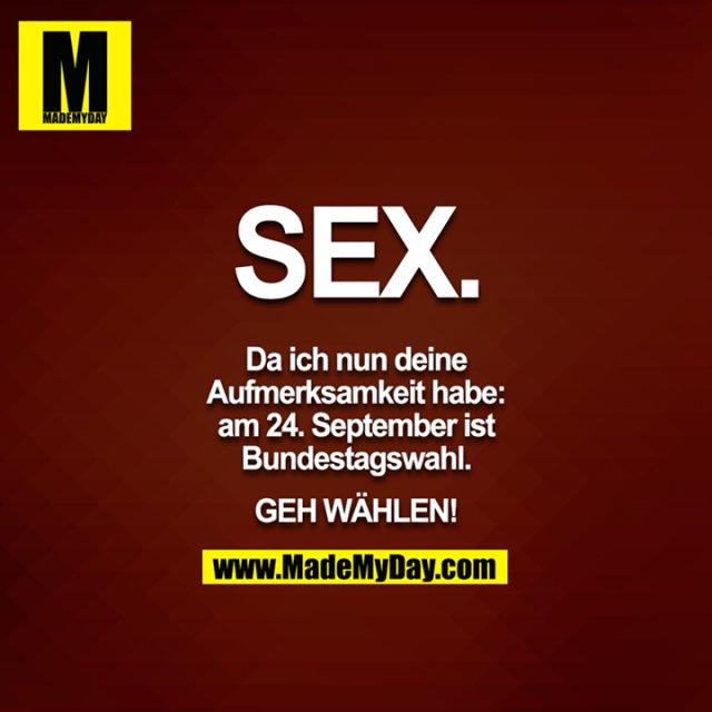 SEX.<br /> <br /> Da ich nun deine Aufmerksamkeit habe: am 24. September ist Bundestagswahl.<br /> <br /> GEH WÄHLEN!