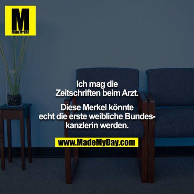 Ich mag die Zeitschriften beim Arzt.<br /> <br /> Diese Merkel könnte echt die erste weibliche Bundeskanzlerin werden.