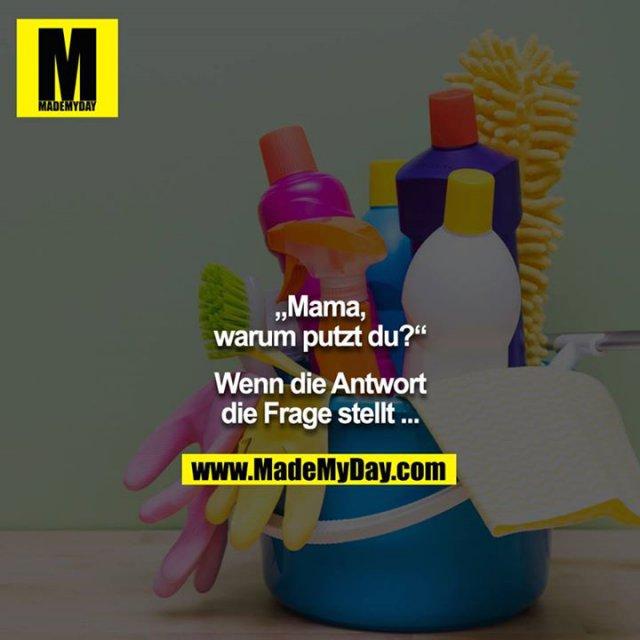 """""""Mama, warum putzt du?""""<br /> <br /> Wenn die Antwort die Frage stellt ..."""
