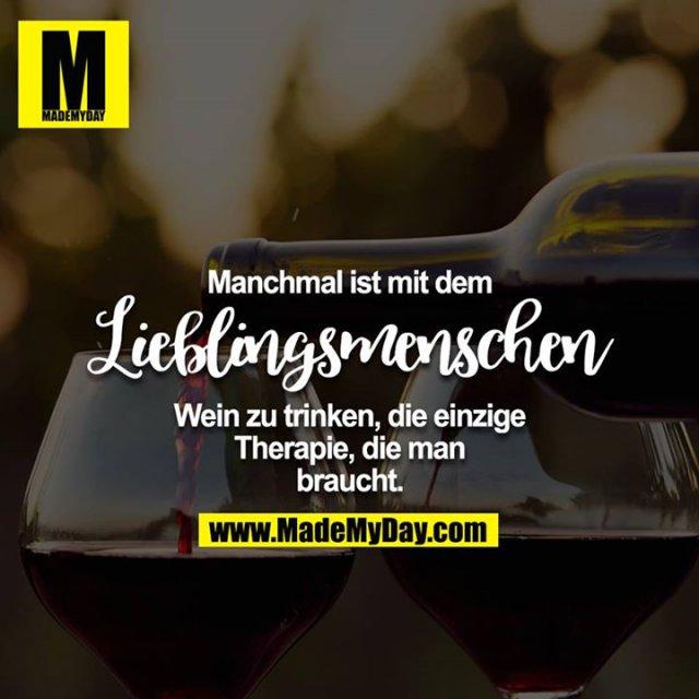 Manchmal ist mit dem Lieblingsmenschen Wein zu trinken, die einzige Therapie, die man braucht.