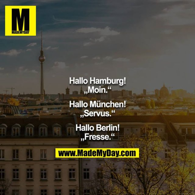 "Hallo Hamburg!<br /> ""Moin.""<br /> <br /> Hallo München!<br /> ""Servus.""<br /> <br /> Hallo Berlin!<br /> ""Fresse."""