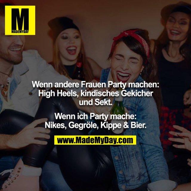 Wenn andere Frauen Party machen: High Heels, kindisches Gekicher und Sekt.<br /> <br /> Wenn ich Party mache: Nikes, Gegröle, Kippe & Bier.