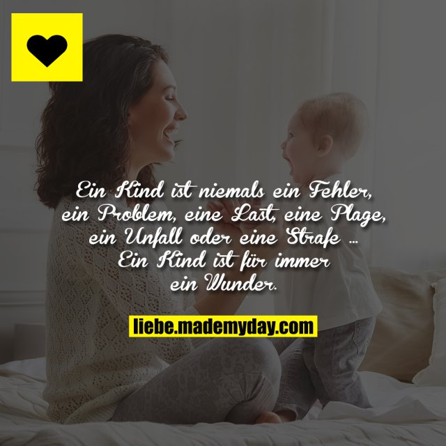 Ein Kind ist niemals ein Fehler, ein Problem, eine Last, eine Plage, ein Unfall oder eine Strafe ... <br /> <br /> Ein Kind ist für immer ein Wunder.