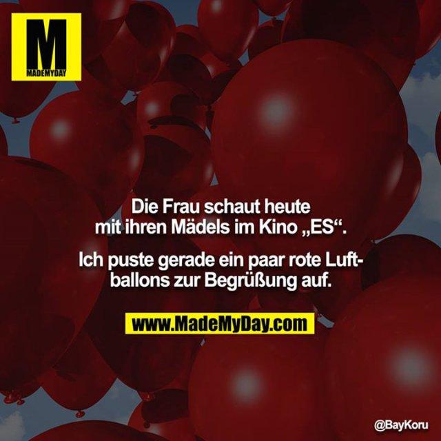 """Die Frau schaut heute mit ihren Mädels im Kino """"ES"""".<br /> <br /> Ich puste gerade ein paar rote Luftballons zur Begrüßung auf."""