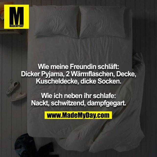 Wie meine Freundin schläft: Dicker Pyjama, 2 Wärmflaschen, Decke, Kuscheldecke, dicke Socken.<br /> <br /> Wie ich neben ihr schlafe: Nackt, schwitzend, dampfgegart.
