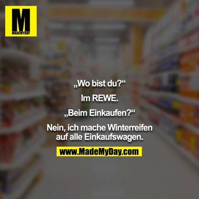 """""""Wo bist du?""""<br /> <br /> Im REWE.<br /> <br /> """"Beim Einkaufen?""""<br /> <br /> Nein, ich mache Winterreifen auf alle Einkaufswagen."""