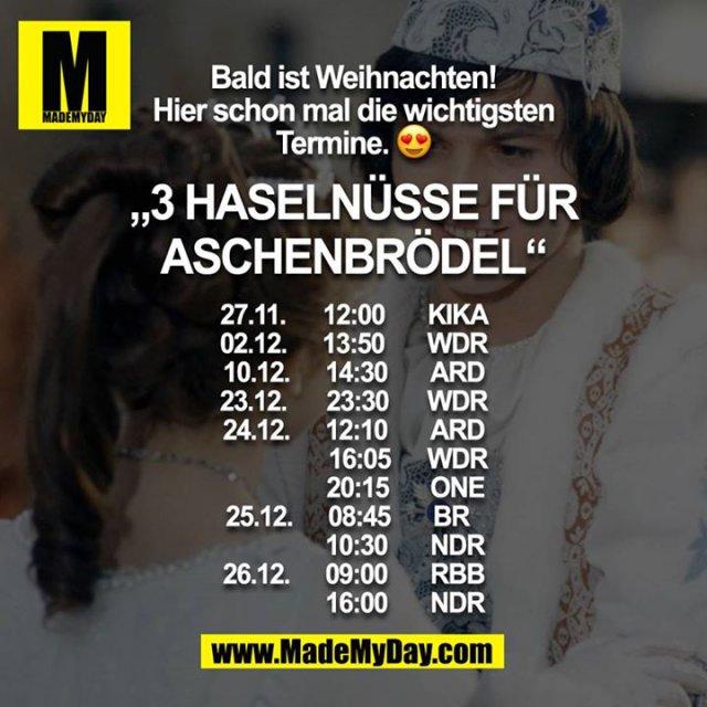 """Bald ist Weihnachten! Hier schon mal die wichtigsten Termine. ?<br /> <br /> """"3 Haselnüsse für Aschenbrödel"""" <br /> 27.11     12:00     KIKA<br /> 02.12.   13:50     WDR<br /> 10.12.   14:30     ARD<br /> 23.12.   23:30    WDR<br /> 24.12.   12:10     ARD<br />               16:05    WDR<br />               20:15    ONE<br /> 25.12.   08:45    BR  <br />               10:30    NDR<br /> 26.12.   09:00    RBB<br />               16:00    NDR"""