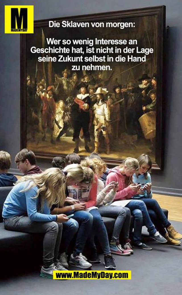 Die Sklaven von morgen:<br /> Wer so wenig Interesse an Geschichte hat, ist nicht in der Lage seine Zukunft selbst in die Hand zu nehmen.