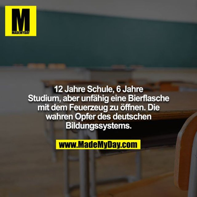 12 Jahre Schule, 6 Jahre Studium, aber unfähig eine Bierflasche mit dem Feuerzeug zu öffnen. Die wahren Opfer des deutschen Bildungssystems.