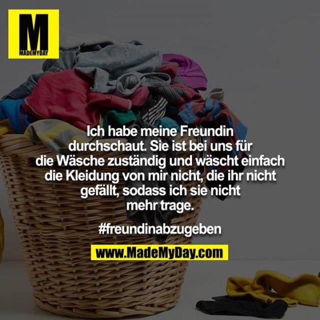 Ich habe meine Freundin durchschaut. Sie ist bei uns für die Wäsche zuständig und wäscht einfach die Kleidung von mir nicht, die ihr nicht gefällt, sodass ich sie nicht mehr trage.<br /> <br /> #freundinabzugeben