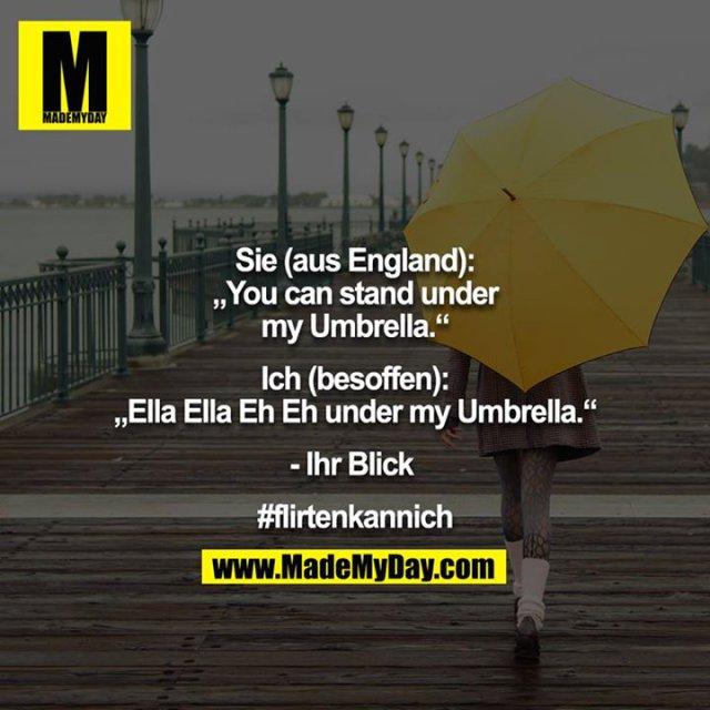 """Sie (aus England):<br /> """"You can stand under my Umbrella.""""<br /> <br /> Ich (besoffen):<br /> """"Ella Ella Eh Eh under my Umbrella.""""<br /> <br /> - Ihr Blick <br /> <br /> #flirtenkannich"""
