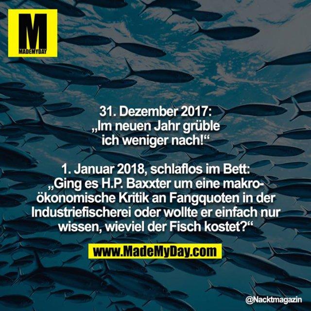 """31. Dezember 2017: """"Im neuen Jahr grüble ich weniger nach!""""<br /> <br /> 1. Januar 2018, schlaflos im Bett: """"Ging es H.P. Baxxter um eine makroökonomische Kritik an Fangquoten in der Industriefischerei oder wollte er einfach nur wissen, wieviel der Fisch kostet?"""""""