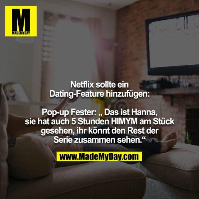 """Netflix sollte ein Dating-Feature hinzufügen:<br /> <br /> Pop-up Fester: """" Das ist Hanna, sie hat auch 5 Stunden HIMYM am Stück gesehen, ihr könnt den Rest der Serie zusammen sehen."""""""