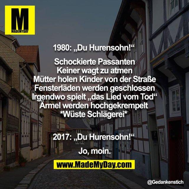 """1980: """"Du Hurensohn!"""" <br /> <br /> Schockierte Passanten<br /> Keiner wagt zu atmen<br /> Mütter holen Kinder von der Straße<br /> Fensterläden werden geschlossen<br /> Irgendwo spielt """"das Lied vom Tod""""<br /> Ärmel werden hochgekrempelt <br /> *wüste Schlägerei* <br /> <br /> 2017: """"Du Hurensohn!"""" <br /> <br /> Jo, moin."""