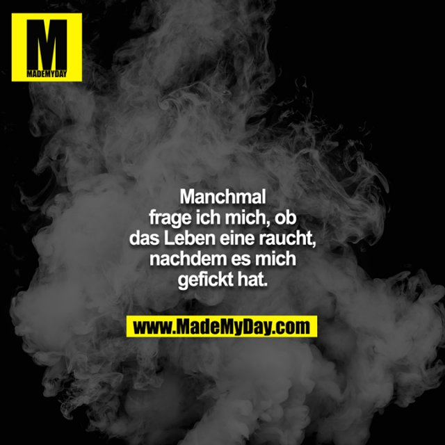 Manchmal frage ich mich, ob das Leben eine raucht, nachdem es mich gefickt hat.