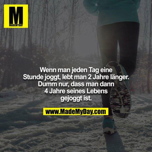 Wenn man jeden Tag eine Stunde joggt, lebt man 2 Jahre länger. Dumm nur, dass man dann 4 Jahre seines Lebens gejoggt ist.