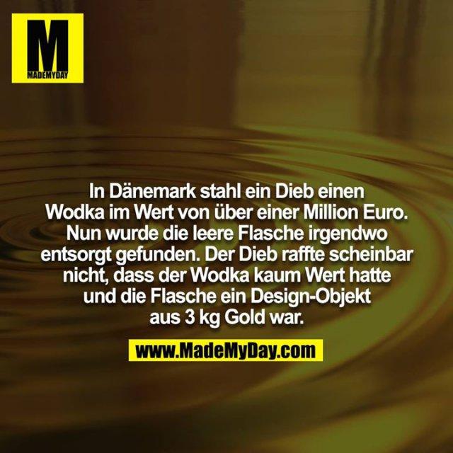 In Dänemark stahl ein Dieb einen Wodka im Wert von über einer Million Euro. Nun wurde die leere Flasche irgendwo<br /> entsorgt gefunden. Der Dieb raffte scheinbar nicht, dass der Wodka kaum Wert hatte und die Flasche ein Design-Objekt aus 3 kg Gold war.