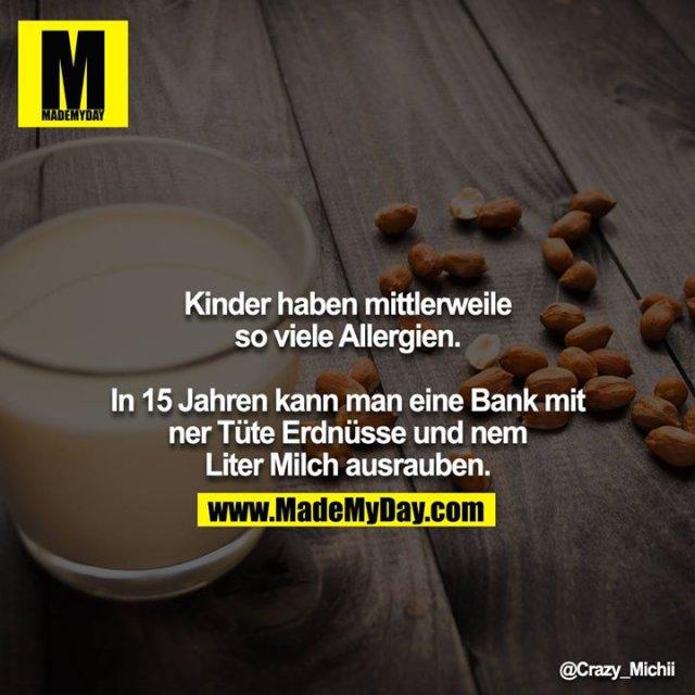 Kinder haben mittlerweile so viele Allergien.<br /> <br /> In 15 Jahren kann man eine Bank mit ner Tüte Erdnüsse und nem Liter Milch ausrauben.