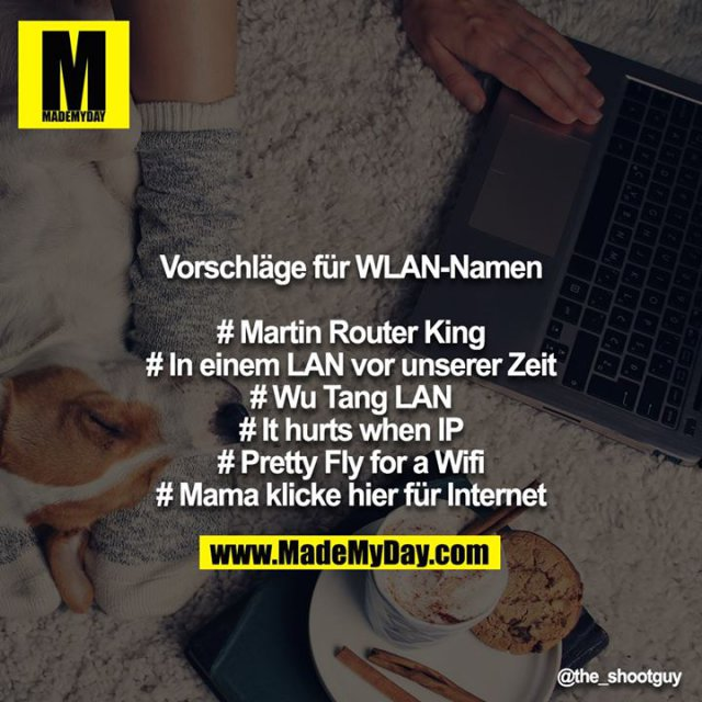 Vorschläge für WLAN-Namen<br /> <br /> # Martin Router King<br /> # In einem LAN vor unserer Zeit<br /> # Wu Tang LAN<br /> # It hurts when IP<br /> # Pretty Fly for a Wifi<br /> # Mama klicke hier für Internet