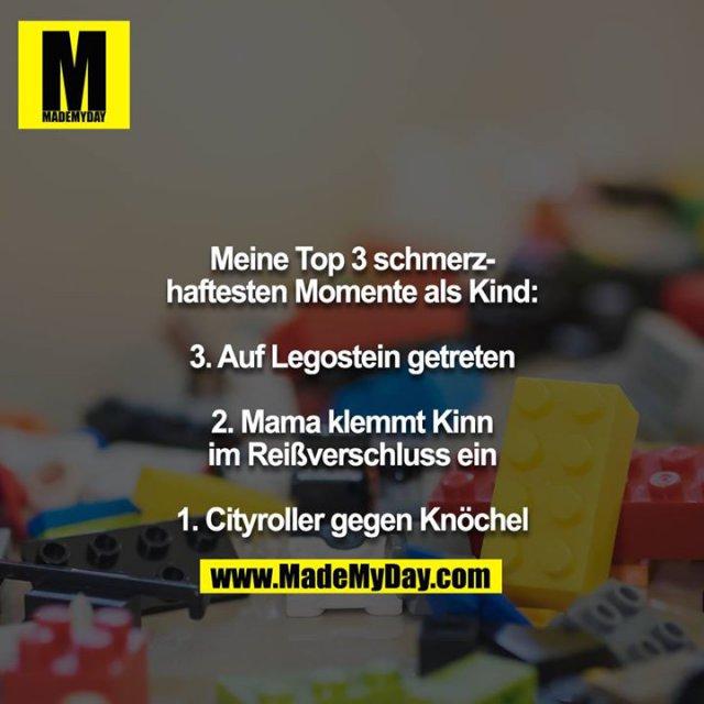 Meine Top 3 schmerzhaftesten Momente als Kind:<br /> <br /> 3. Auf Legostein getreten<br /> <br /> 2. Mama klemmt Kinn im Reißverschluss ein<br /> <br /> 1. Cityroller gegen Knöchel