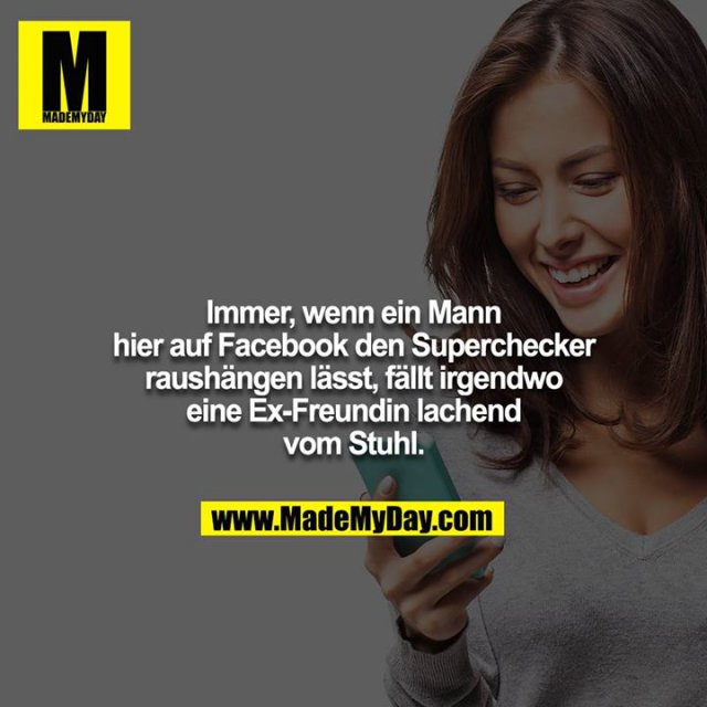 Immer, wenn ein Mann hier auf Facebook den Superchecker<br /> raushängen lässt, fällt irgendwo eine Ex-Freundin lachend vom Stuhl.