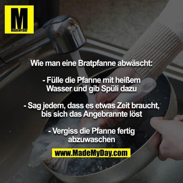 Wie man eine Bratpfanne abwäscht:<br /> <br /> - Fülle die Pfanne mit heißem Wasser und gib Spüli dazu<br /> <br /> - Sag jedem, dass es etwas Zeit braucht, bis sich das Angebrannte löst<br /> <br /> - Vergiss die Pfanne fertig abzuwaschen