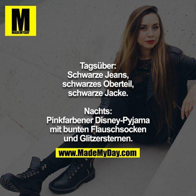 Tagsüber: Schwarze Jeans, schwarzes Oberteil, schwarze Jacke.<br /> <br /> Nachts: Pinkfarbener Disney-Pyjama mit bunten Flauschsocken und Glitzersternen.