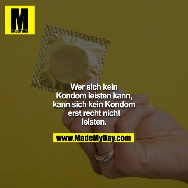 Wer sich kein Kondom leisten kann, kann sich kein Kondom erst recht nicht leisten.