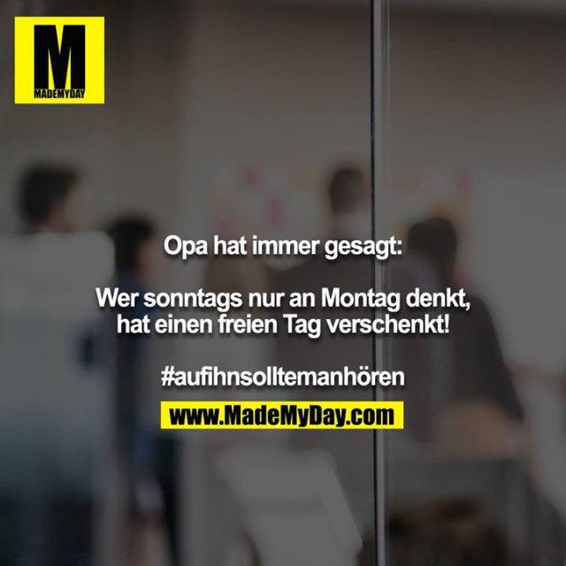 Opa hat immer gesagt:<br /> <br /> Wer sonntags nur an Montag denkt, hat einen freien Tag verschenkt!<br /> <br /> #aufihnsolltemanhören