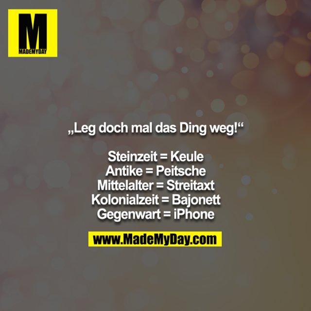 """""""Leg doch mal das Ding weg!""""<br /> <br /> Steinzeit = Keule<br /> Antike = Peitsche<br /> Mittelalter = Streitaxt<br /> Kolonialzeit = Bajonett<br /> Gegenwart = iPhone"""
