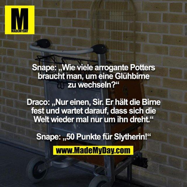 """Snape: """"Wie viele arrogante Potters braucht man, um eine Glühbirne zu wechseln?""""<br /> <br /> Draco: """"Nur einen, Sir. Er hält die Birne fest und wartet darauf, dass sich die Welt wieder mal nur um ihn dreht.""""<br /> <br /> Snape: """"50 Punkte für Slytherin!"""""""